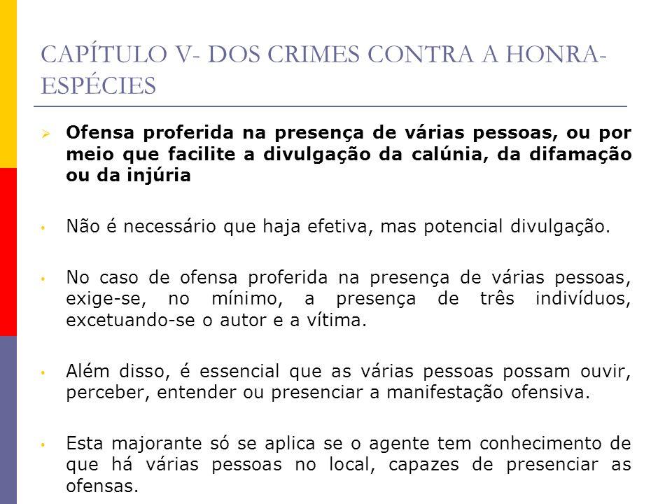 CAPÍTULO V- DOS CRIMES CONTRA A HONRA- ESPÉCIES Ofensa proferida na presença de várias pessoas, ou por meio que facilite a divulgação da calúnia, da d