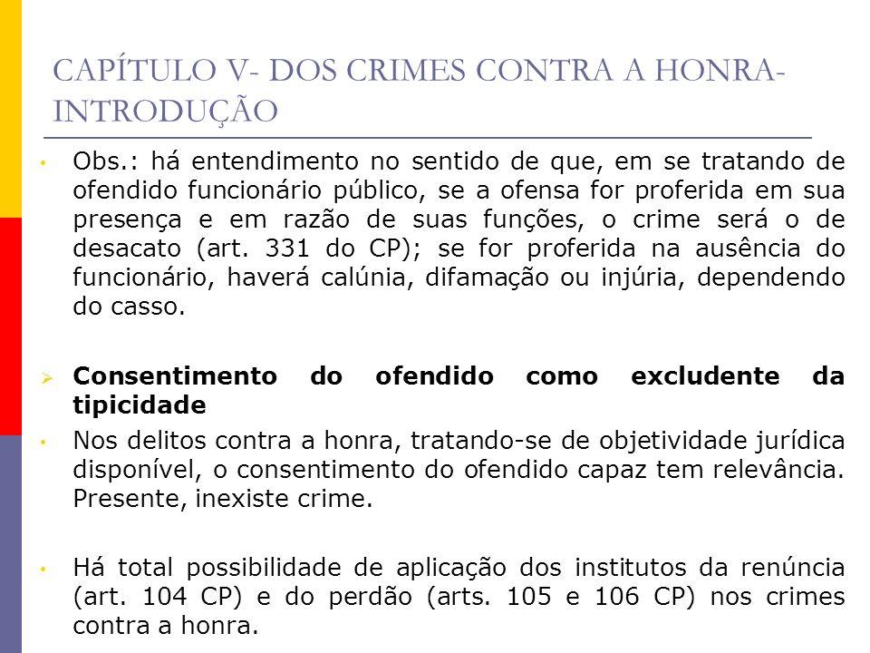CAPÍTULO V- DOS CRIMES CONTRA A HONRA- INTRODUÇÃO Obs.: há entendimento no sentido de que, em se tratando de ofendido funcionário público, se a ofensa