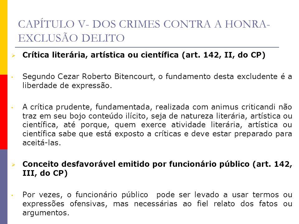 CAPÍTULO V- DOS CRIMES CONTRA A HONRA- EXCLUSÃO DELITO Crítica literária, artística ou científica (art. 142, II, do CP) Segundo Cezar Roberto Bitencou