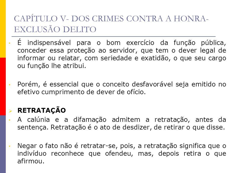 CAPÍTULO V- DOS CRIMES CONTRA A HONRA- EXCLUSÃO DELITO É indispensável para o bom exercício da função pública, conceder essa proteção ao servidor, que