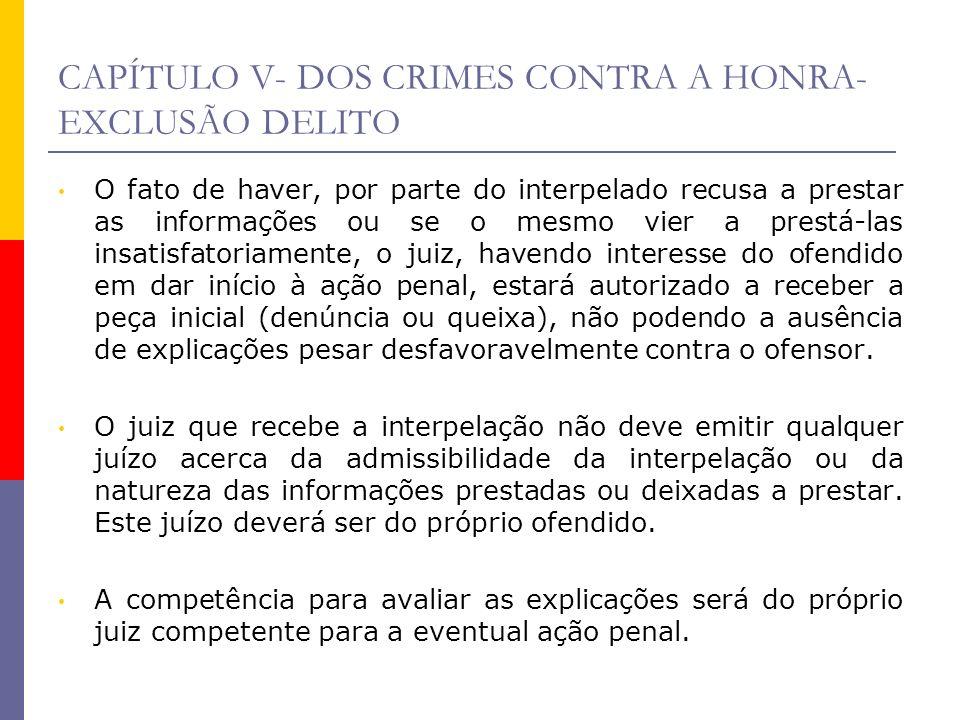 CAPÍTULO V- DOS CRIMES CONTRA A HONRA- EXCLUSÃO DELITO O fato de haver, por parte do interpelado recusa a prestar as informações ou se o mesmo vier a