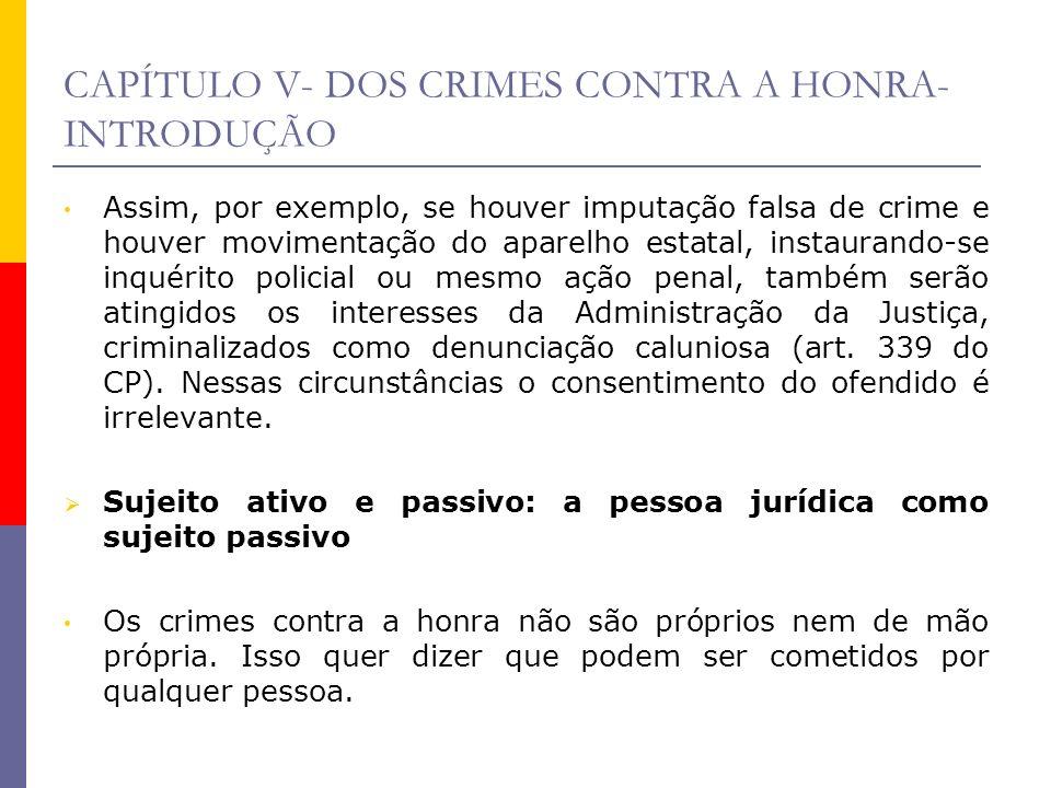 CAPÍTULO V- DOS CRIMES CONTRA A HONRA- INTRODUÇÃO Assim, por exemplo, se houver imputação falsa de crime e houver movimentação do aparelho estatal, in