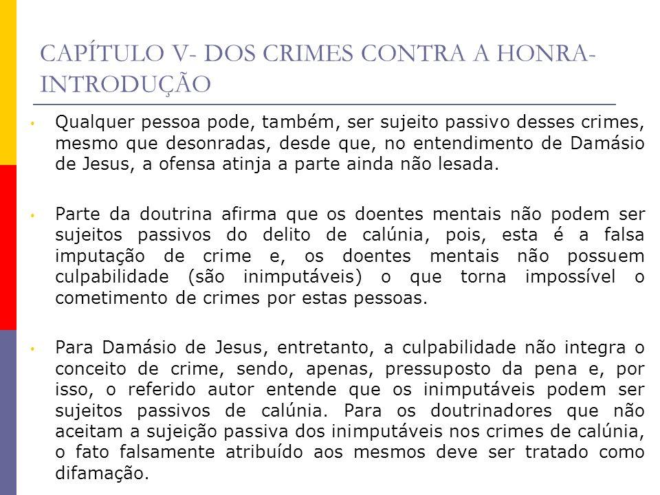 CAPÍTULO V- DOS CRIMES CONTRA A HONRA- INTRODUÇÃO Qualquer pessoa pode, também, ser sujeito passivo desses crimes, mesmo que desonradas, desde que, no