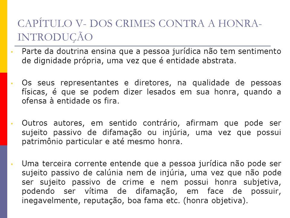 CAPÍTULO V- DOS CRIMES CONTRA A HONRA- INTRODUÇÃO Parte da doutrina ensina que a pessoa jurídica não tem sentimento de dignidade própria, uma vez que