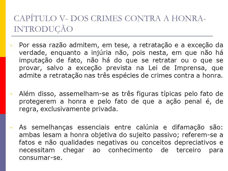 CAPÍTULO V- DOS CRIMES CONTRA A HONRA- INTRODUÇÃO Por essa razão admitem, em tese, a retratação e a exceção da verdade, enquanto a injúria não, pois n
