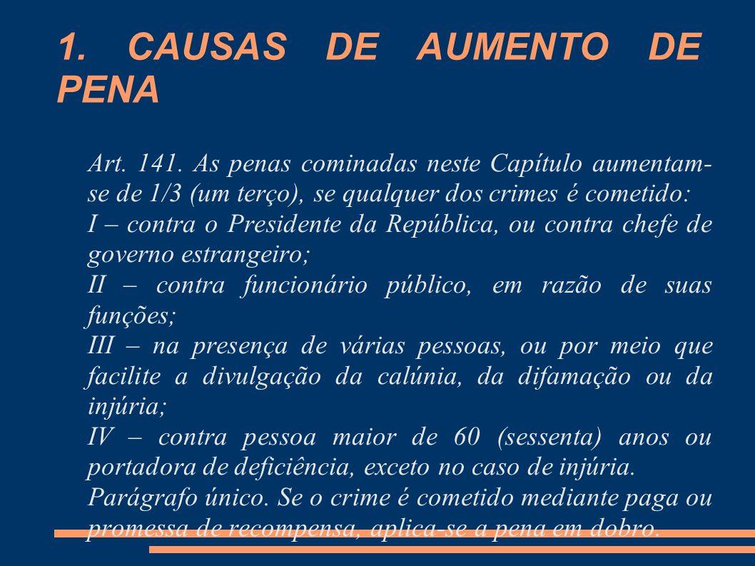 1. CAUSAS DE AUMENTO DE PENA Art. 141. As penas cominadas neste Capítulo aumentam- se de 1/3 (um terço), se qualquer dos crimes é cometido: I – contra