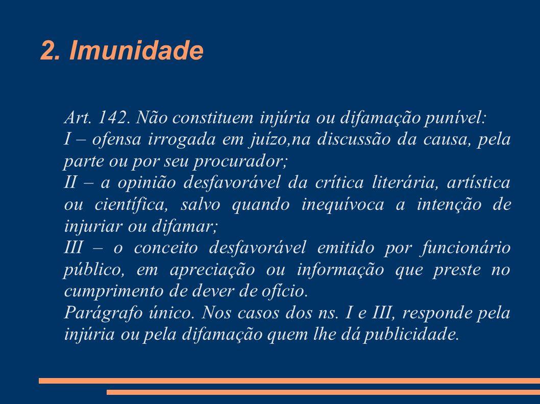 2. Imunidade Art. 142. Não constituem injúria ou difamação punível: I – ofensa irrogada em juízo,na discussão da causa, pela parte ou por seu procurad