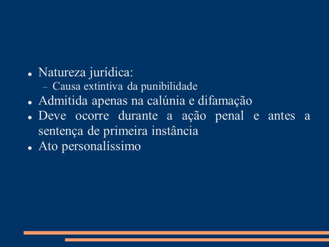Natureza jurídica: Causa extintiva da punibilidade Admitida apenas na calúnia e difamação Deve ocorre durante a ação penal e antes a sentença de prime