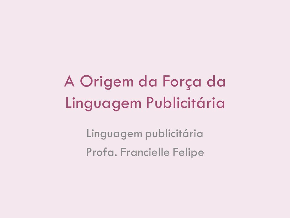 A Origem da Força da Linguagem Publicitária Linguagem publicitária Profa. Francielle Felipe