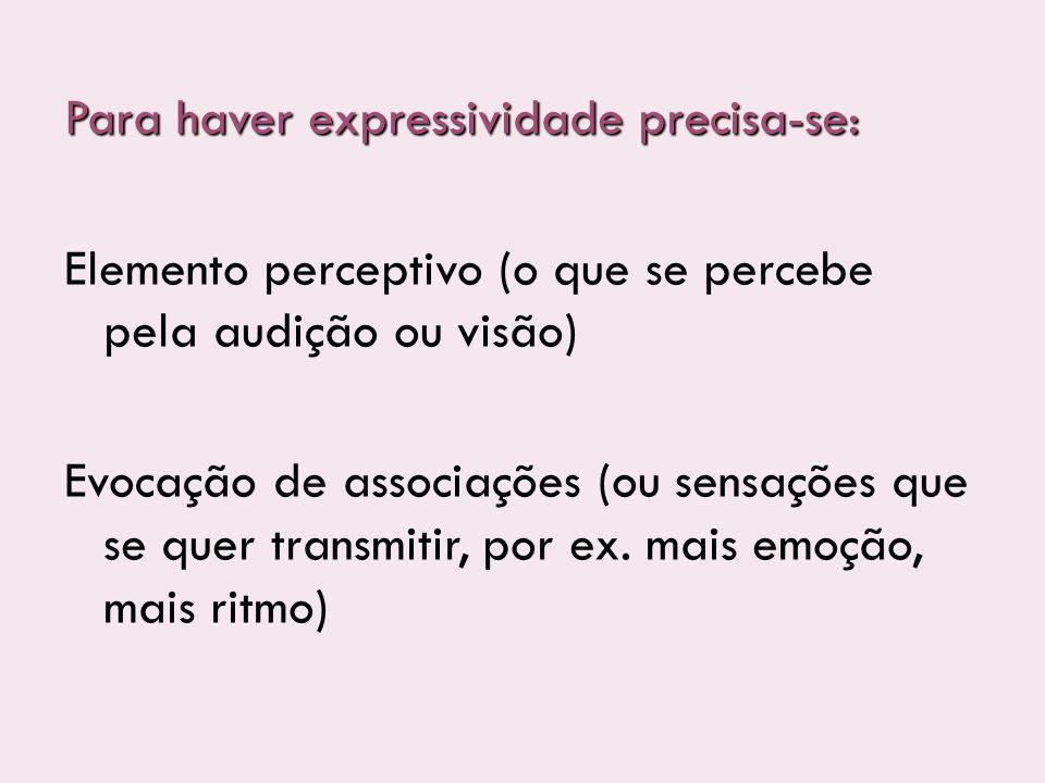 Para haver expressividade precisa-se: Elemento perceptivo (o que se percebe pela audição ou visão) Evocação de associações (ou sensações que se quer t