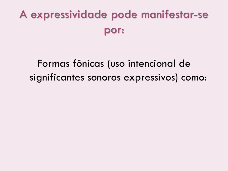A expressividade pode manifestar-se por: Formas fônicas (uso intencional de significantes sonoros expressivos) como: