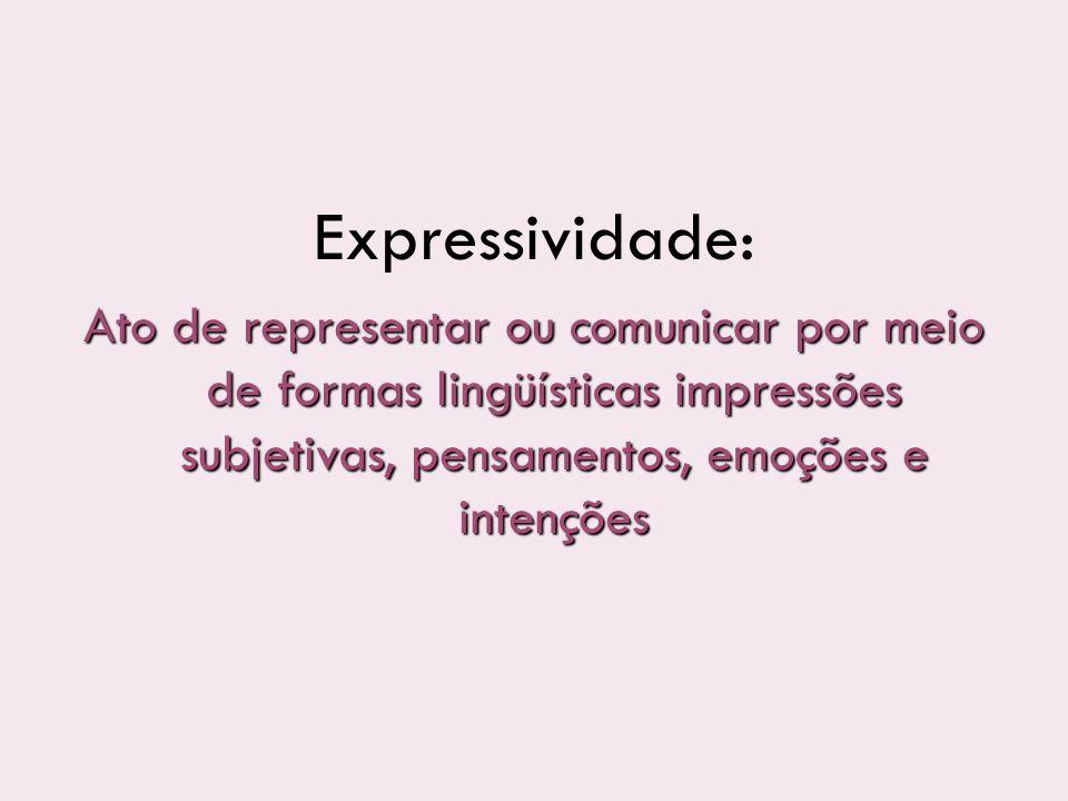 Expressividade: Ato de representar ou comunicar por meio de formas lingüísticas impressões subjetivas, pensamentos, emoções e intenções