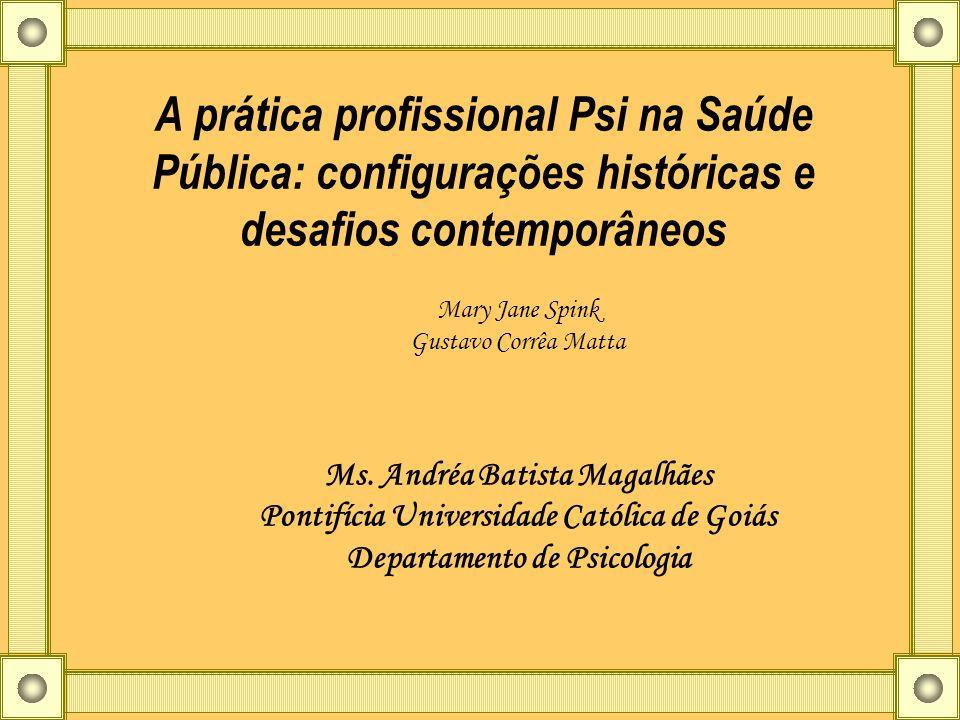 A prática profissional Psi na Saúde Pública: configurações históricas e desafios contemporâneos Mary Jane Spink Gustavo Corrêa Matta Ms. Andréa Batist