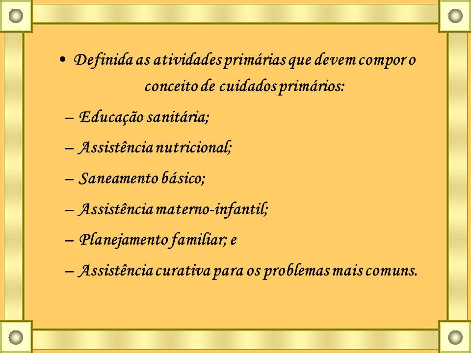 Definida as atividades primárias que devem compor o conceito de cuidados primários: –Educação sanitária; –Assistência nutricional; –Saneamento básico;