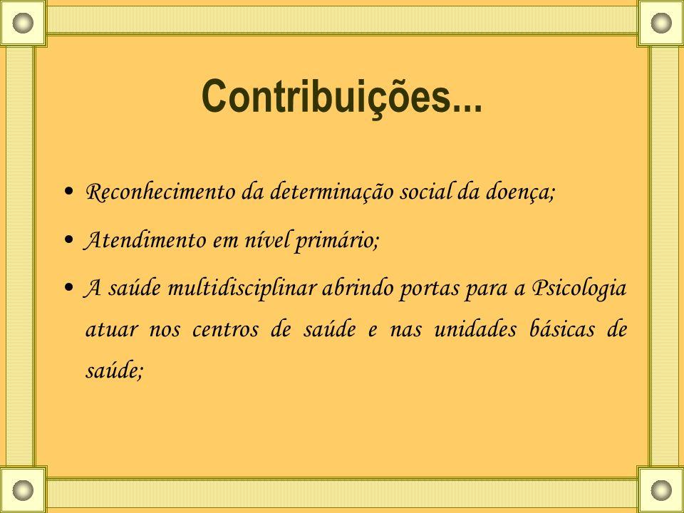 Contribuições... Reconhecimento da determinação social da doença; Atendimento em nível primário; A saúde multidisciplinar abrindo portas para a Psicol