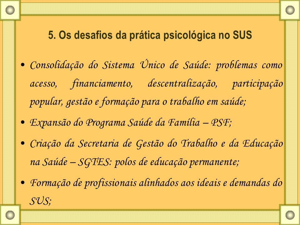 5. Os desafios da prática psicológica no SUS Consolidação do Sistema Único de Saúde: problemas como acesso, financiamento, descentralização, participa