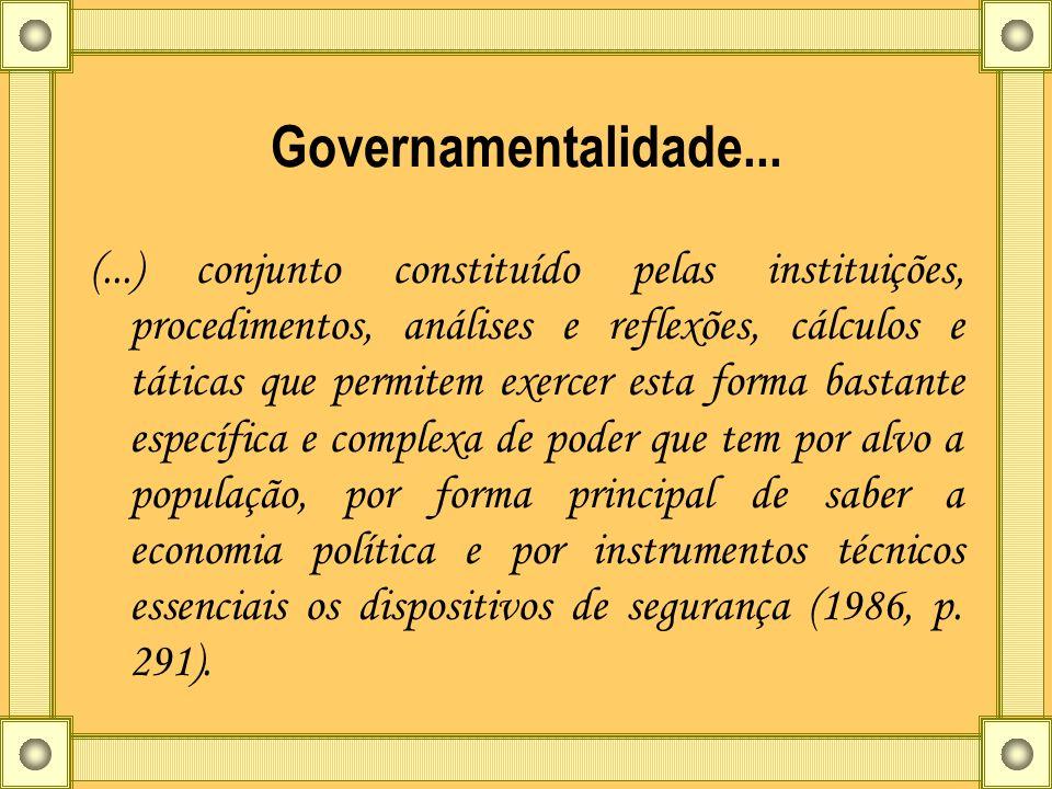 Governamentalidade... (...) conjunto constituído pelas instituições, procedimentos, análises e reflexões, cálculos e táticas que permitem exercer esta
