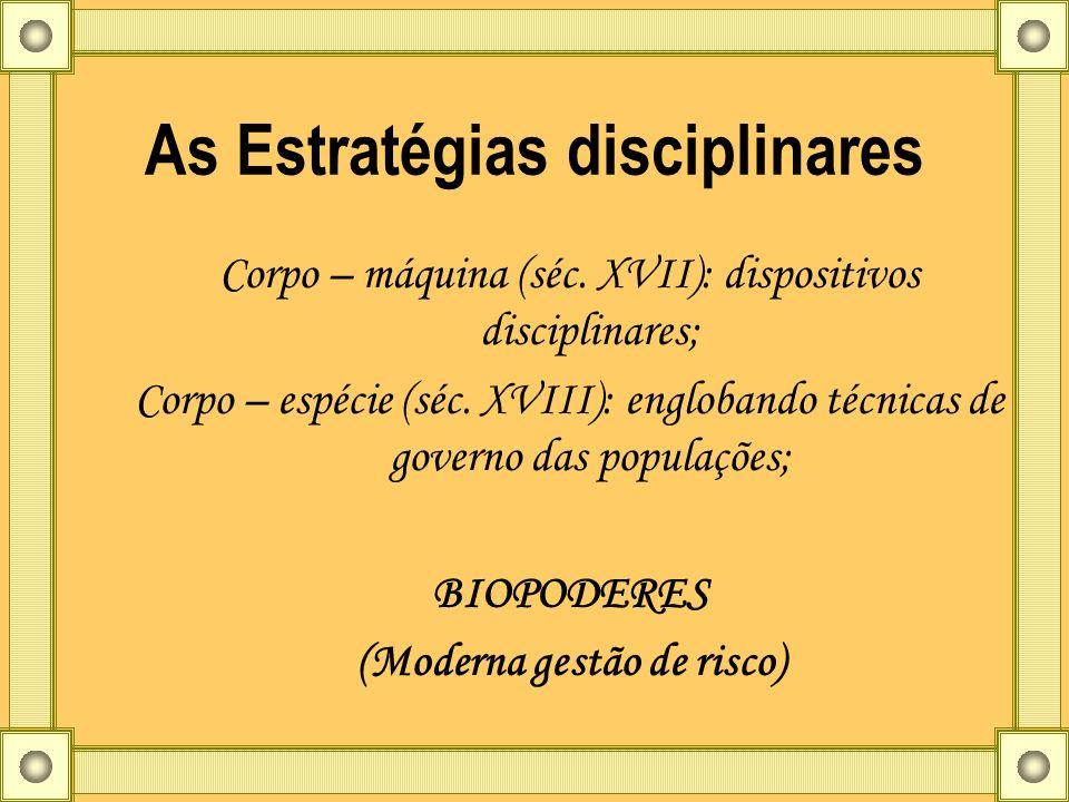 As Estratégias disciplinares Corpo – máquina (séc. XVII): dispositivos disciplinares; Corpo – espécie (séc. XVIII): englobando técnicas de governo das