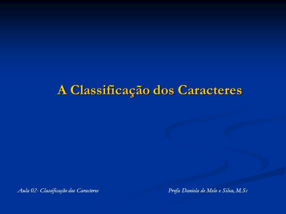 A Classificação dos Caracteres Aula 02- Classificação dos Caracteres Profa Daniela de Melo e Silva, M.Sc