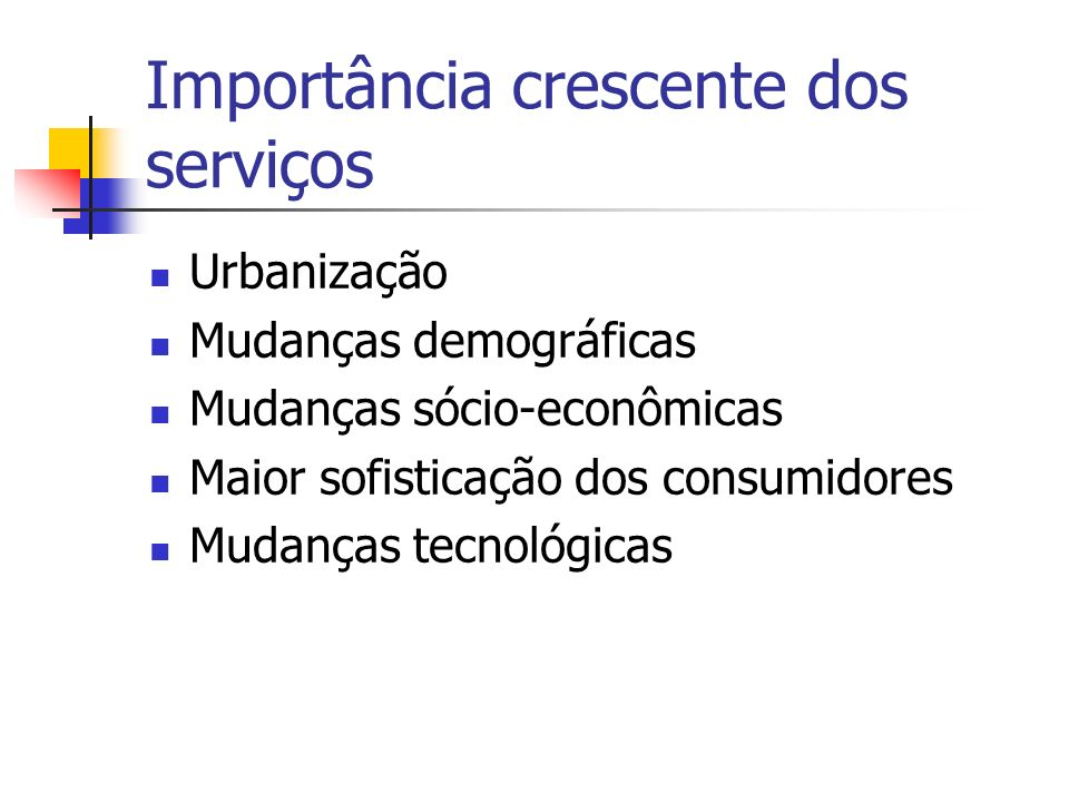 Importância crescente dos serviços Urbanização Mudanças demográficas Mudanças sócio-econômicas Maior sofisticação dos consumidores Mudanças tecnológic