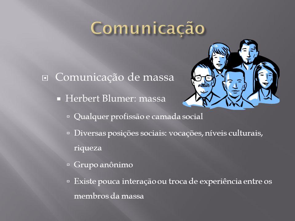 Comunicação de massa Herbert Blumer: massa Qualquer profissão e camada social Diversas posições sociais: vocações, níveis culturais, riqueza Grupo anô