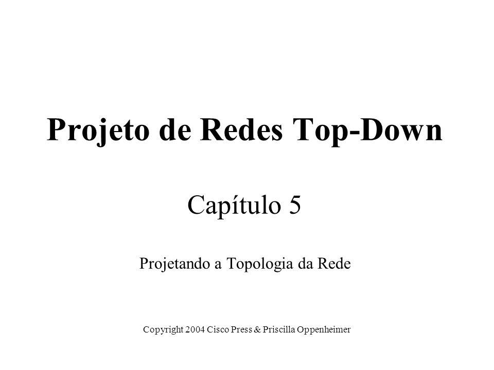 Projeto de Redes Top-Down Capítulo 5 Projetando a Topologia da Rede Copyright 2004 Cisco Press & Priscilla Oppenheimer