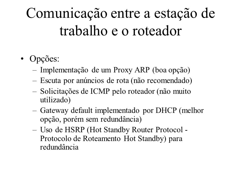 Comunicação entre a estação de trabalho e o roteador Opções: –Implementação de um Proxy ARP (boa opção) –Escuta por anúncios de rota (não recomendado) –Solicitações de ICMP pelo roteador (não muito utilizado) –Gateway default implementado por DHCP (melhor opção, porém sem redundância) –Uso de HSRP (Hot Standby Router Protocol - Protocolo de Roteamento Hot Standby) para redundância