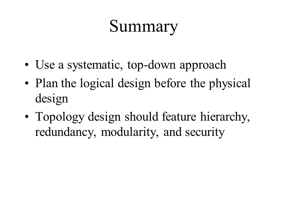 Summary Use a systematic, top-down approach Plan the logical design before the physical design Topology design should feature hierarchy, redundancy, modularity, and security