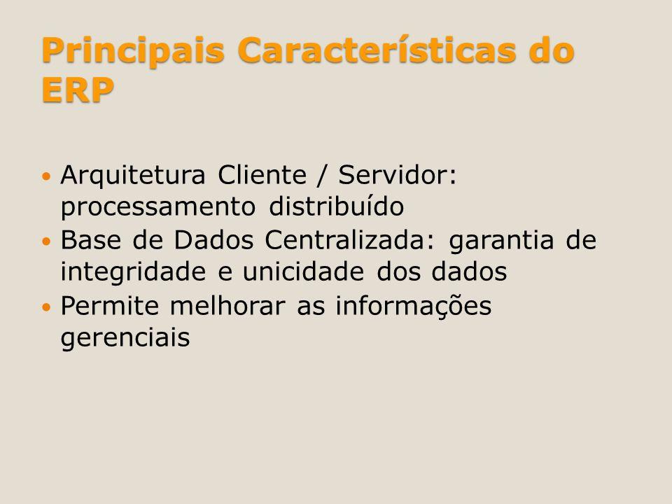 Principais Características do ERP Arquitetura Cliente / Servidor: processamento distribuído Base de Dados Centralizada: garantia de integridade e unic