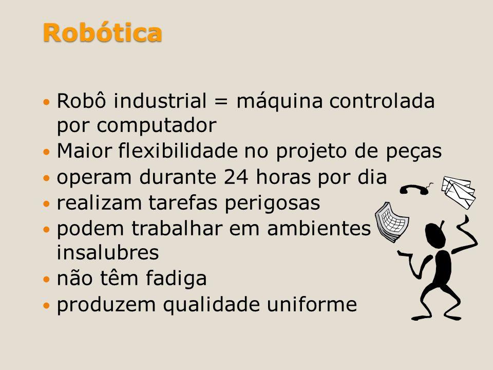 Robótica Robô industrial = máquina controlada por computador Maior flexibilidade no projeto de peças operam durante 24 horas por dia realizam tarefas
