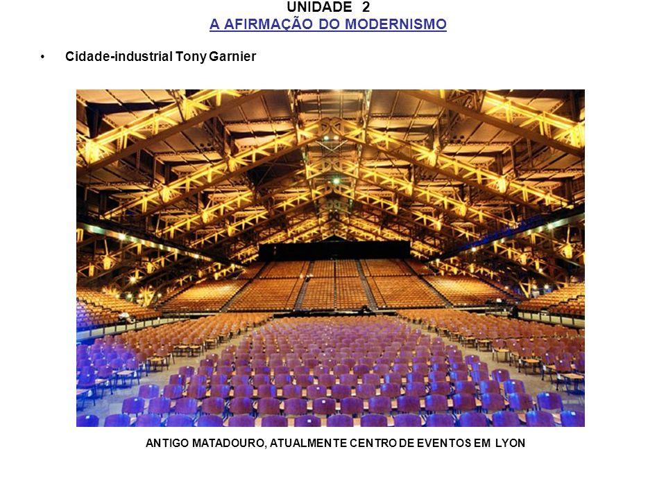 UNIDADE 2 A AFIRMAÇÃO DO MODERNISMO Cidade-industrial Tony Garnier ANTIGO MATADOURO, ATUALMENTE CENTRO DE EVENTOS EM LYON