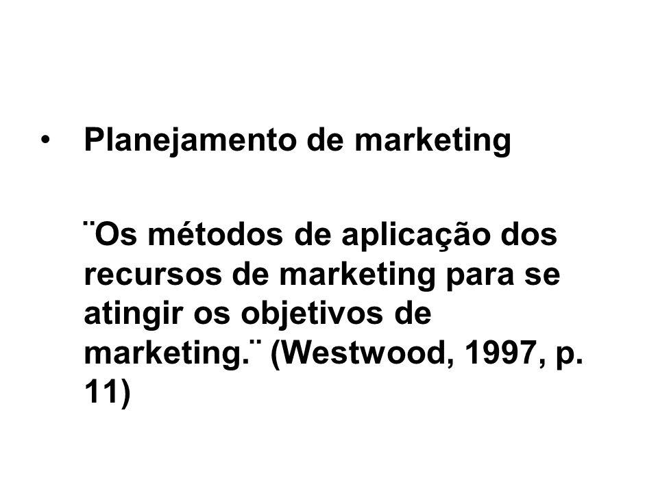 Planejamento de marketing ¨Os métodos de aplicação dos recursos de marketing para se atingir os objetivos de marketing.¨ (Westwood, 1997, p. 11)