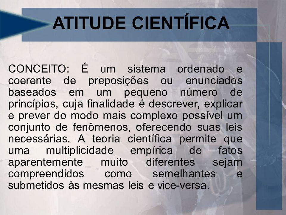 ATITUDE CIENTÍFICA CONCEITO: É um sistema ordenado e coerente de preposições ou enunciados baseados em um pequeno número de princípios, cuja finalidade é descrever, explicar e prever do modo mais complexo possível um conjunto de fenômenos, oferecendo suas leis necessárias.