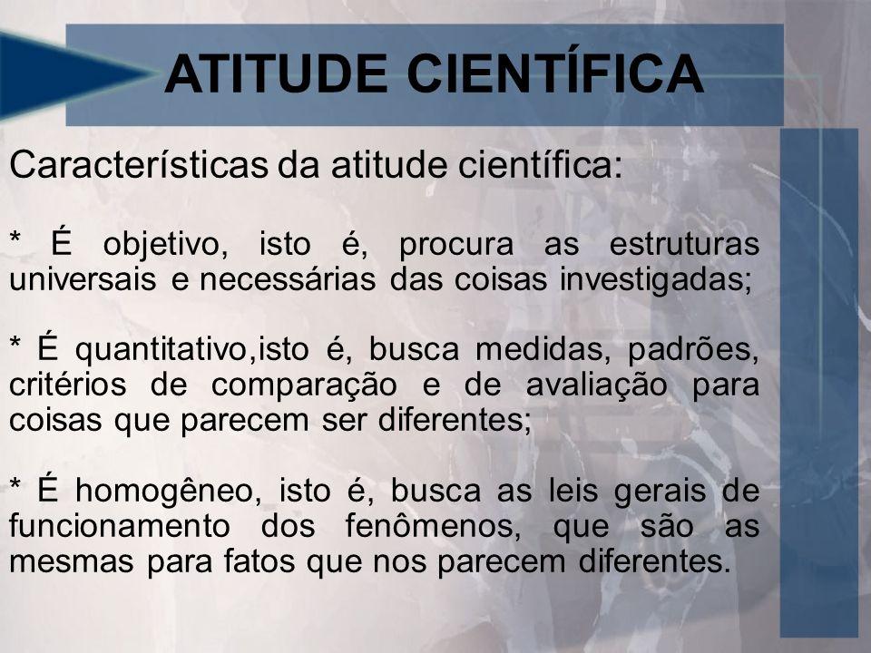ATITUDE CIENTÍFICA Características da atitude científica: * É objetivo, isto é, procura as estruturas universais e necessárias das coisas investigadas; * É quantitativo,isto é, busca medidas, padrões, critérios de comparação e de avaliação para coisas que parecem ser diferentes; * É homogêneo, isto é, busca as leis gerais de funcionamento dos fenômenos, que são as mesmas para fatos que nos parecem diferentes.