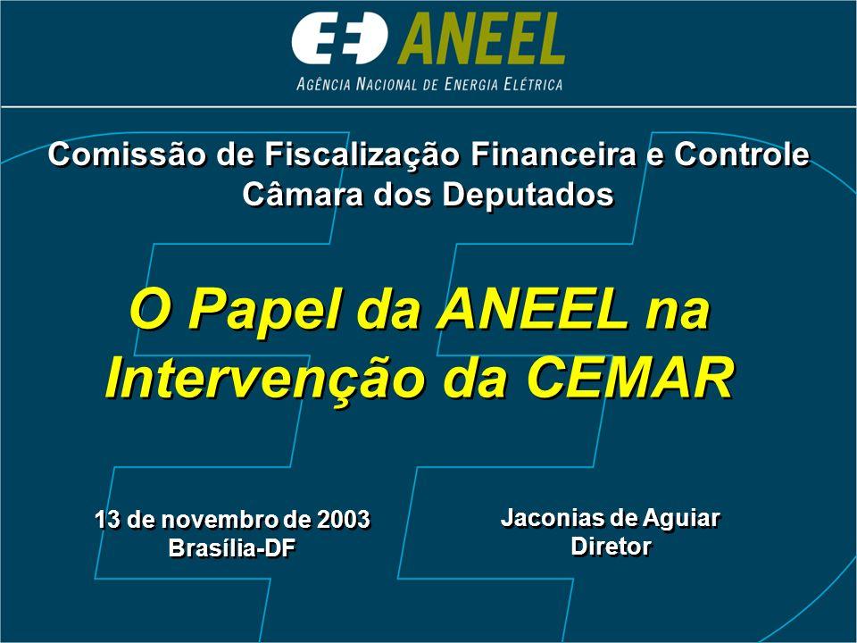 O Papel da ANEEL na Intervenção da CEMAR 13 de novembro de 2003 Brasília-DF Comissão de Fiscalização Financeira e Controle Câmara dos Deputados Comissão de Fiscalização Financeira e Controle Câmara dos Deputados Jaconias de Aguiar Diretor Jaconias de Aguiar Diretor