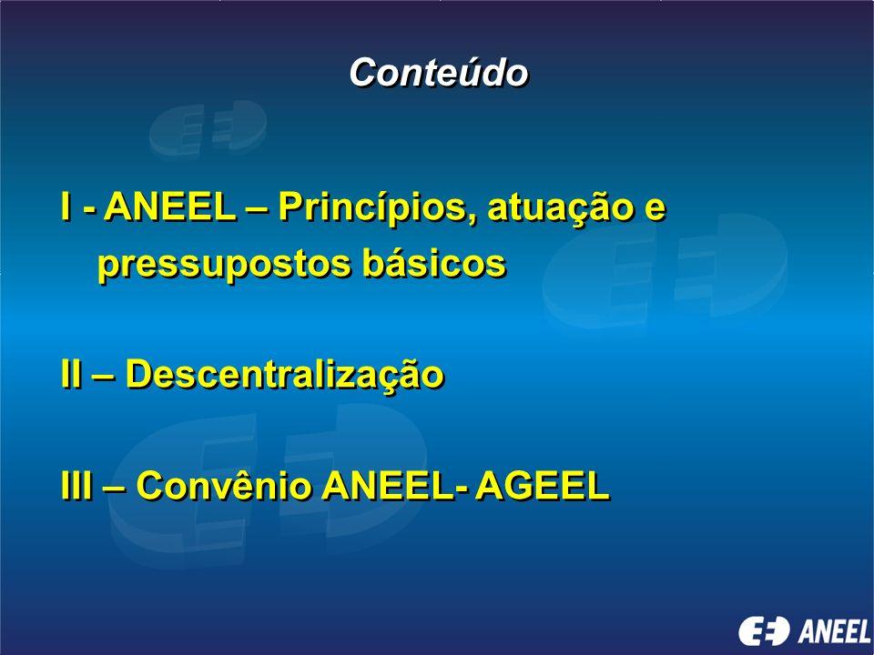 Conteúdo I - ANEEL – Princípios, atuação e pressupostos básicos II – Descentralização III – Convênio ANEEL- AGEEL I - ANEEL – Princípios, atuação e pressupostos básicos II – Descentralização III – Convênio ANEEL- AGEEL