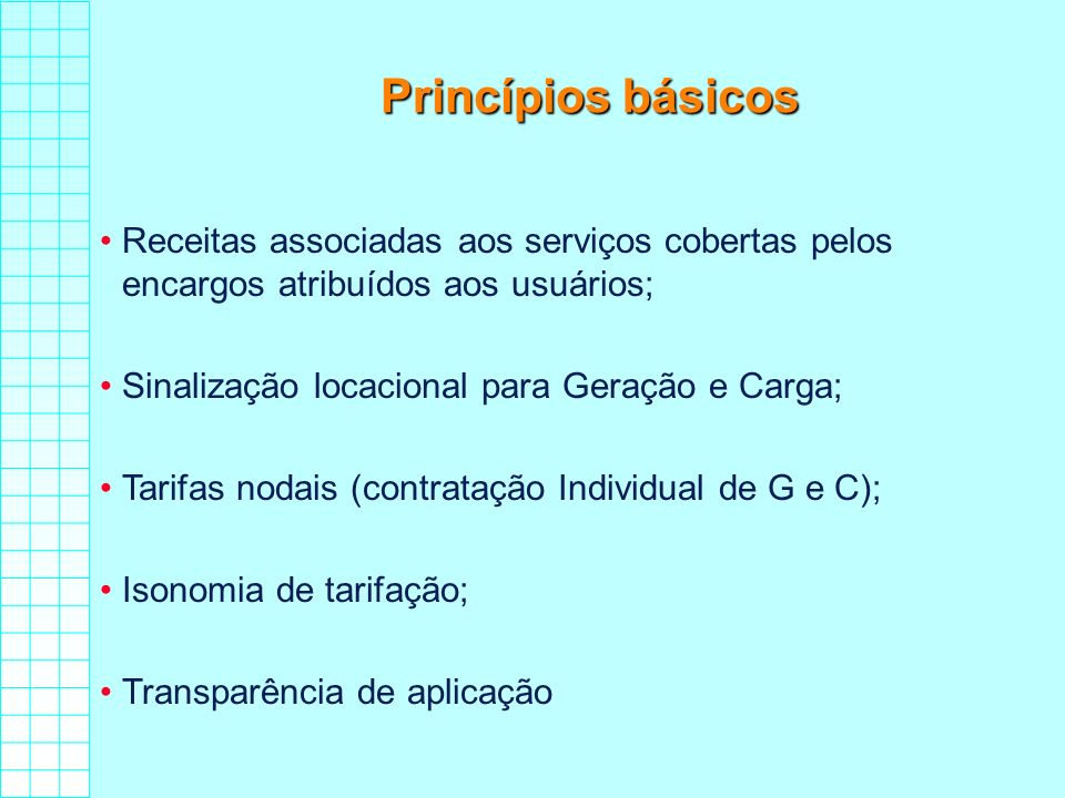 Princípios básicos Receitas associadas aos serviços cobertas pelos encargos atribuídos aos usuários; Sinalização locacional para Geração e Carga; Tari