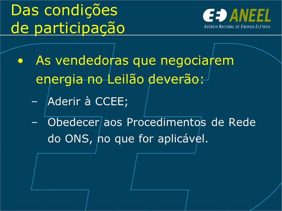 Das condições de participação As vendedoras que negociarem energia no Leilão deverão: –Aderir à CCEE; –Obedecer aos Procedimentos de Rede do ONS, no q