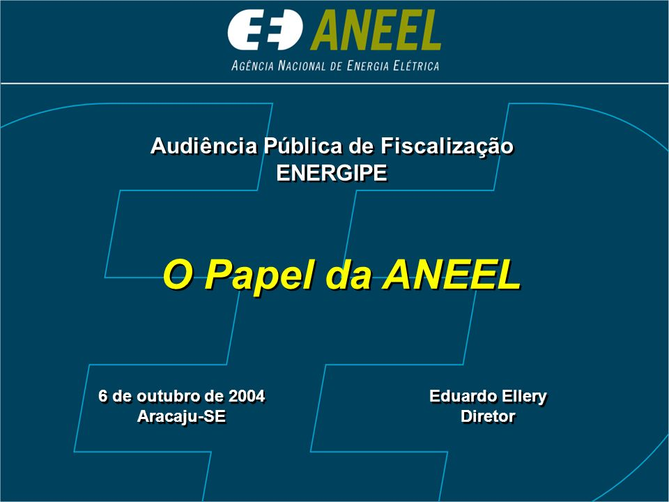 O Papel da ANEEL 6 de outubro de 2004 Aracaju-SE 6 de outubro de 2004 Aracaju-SE Eduardo Ellery Diretor Eduardo Ellery Diretor Audiência Pública de Fi