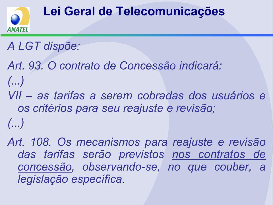 Lei Geral de Telecomunicações A LGT dispõe: Art. 93. O contrato de Concessão indicará: (...) VII – as tarifas a serem cobradas dos usuários e os crité