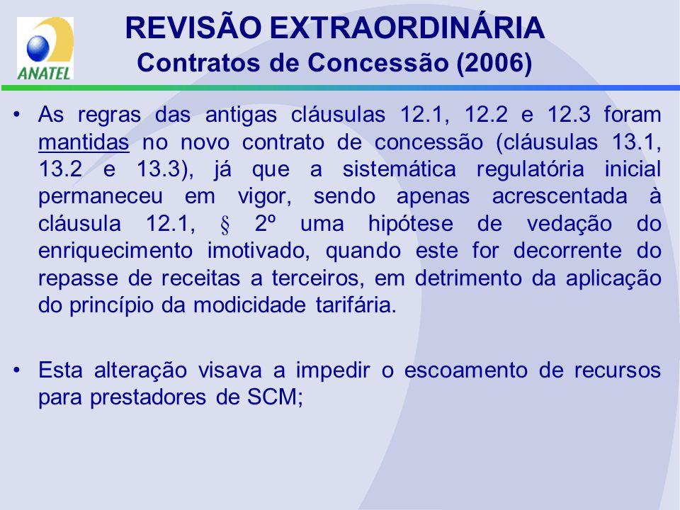 REVISÃO EXTRAORDINÁRIA Contratos de Concessão (2006) As regras das antigas cláusulas 12.1, 12.2 e 12.3 foram mantidas no novo contrato de concessão (cláusulas 13.1, 13.2 e 13.3), já que a sistemática regulatória inicial permaneceu em vigor, sendo apenas acrescentada à cláusula 12.1, § 2º uma hipótese de vedação do enriquecimento imotivado, quando este for decorrente do repasse de receitas a terceiros, em detrimento da aplicação do princípio da modicidade tarifária.