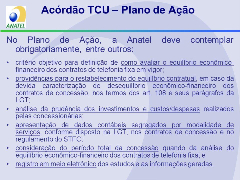 Acórdão TCU – Plano de Ação No Plano de Ação, a Anatel deve contemplar obrigatoriamente, entre outros: critério objetivo para definição de como avaliar o equilíbrio econômico- financeiro dos contratos de telefonia fixa em vigor; providências para o restabelecimento do equilíbrio contratual, em caso da devida caracterização de desequilíbrio econômico-financeiro dos contratos de concessão, nos termos dos art.
