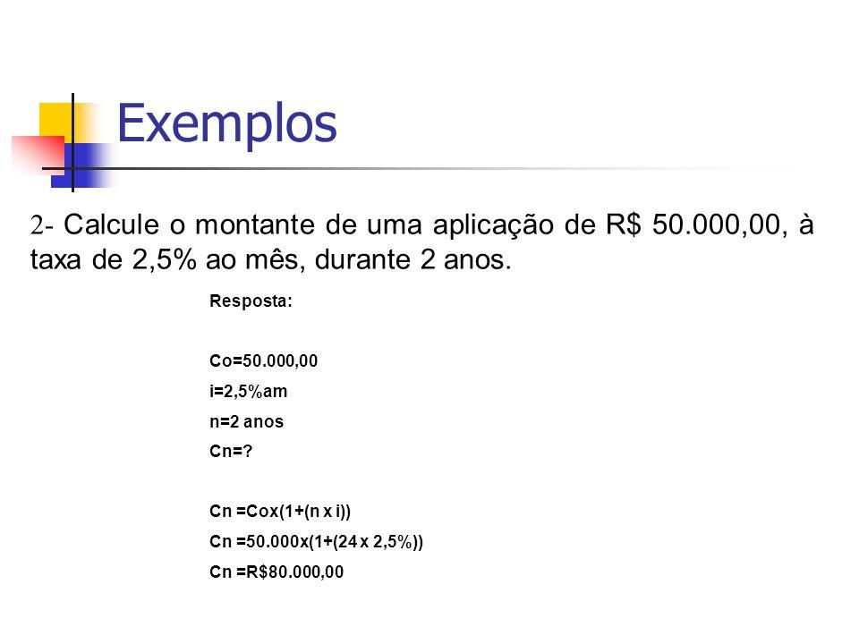 Exemplos 2- Calcule o montante de uma aplicação de R$ 50.000,00, à taxa de 2,5% ao mês, durante 2 anos. Resposta: Co=50.000,00 i=2,5%am n=2 anos Cn=?