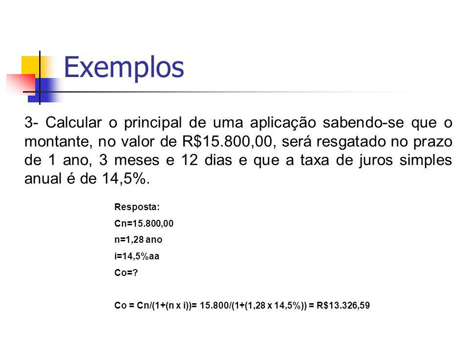 Exemplos 4- Calcular a taxa de juros simples ao ano de uma aplicação financeira no valor de R$ 13.325,00 sabendo-se que o montante, no valor de R$ 15.800,00, será resgatado no prazo de 1 ano, 3 meses e 12 dias.