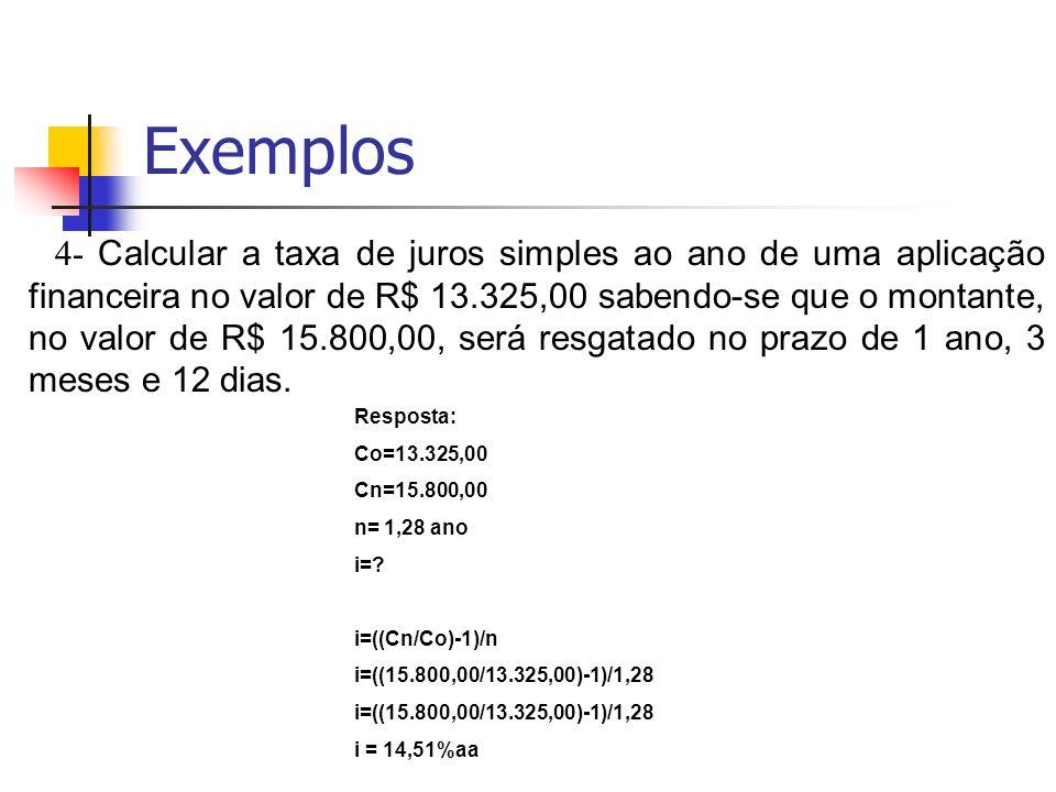 Exemplos 4- Calcular a taxa de juros simples ao ano de uma aplicação financeira no valor de R$ 13.325,00 sabendo-se que o montante, no valor de R$ 15.