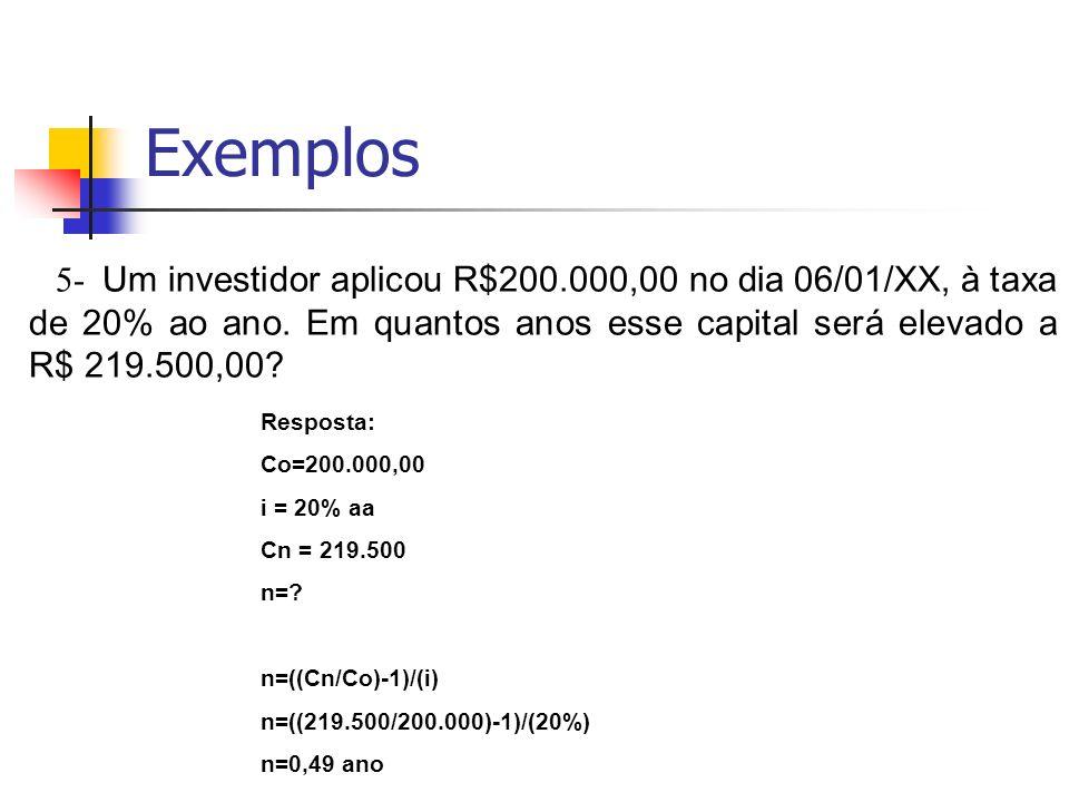 Exemplos 5- Um investidor aplicou R$200.000,00 no dia 06/01/XX, à taxa de 20% ao ano. Em quantos anos esse capital será elevado a R$ 219.500,00? Respo