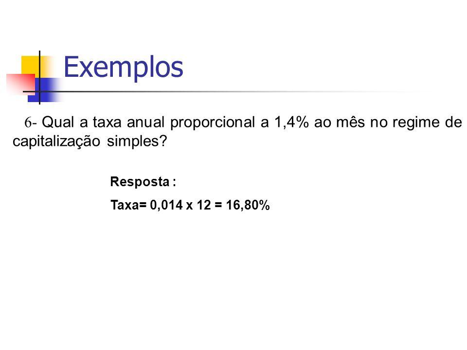 Exemplos 6- Qual a taxa anual proporcional a 1,4% ao mês no regime de capitalização simples? Resposta : Taxa= 0,014 x 12 = 16,80%