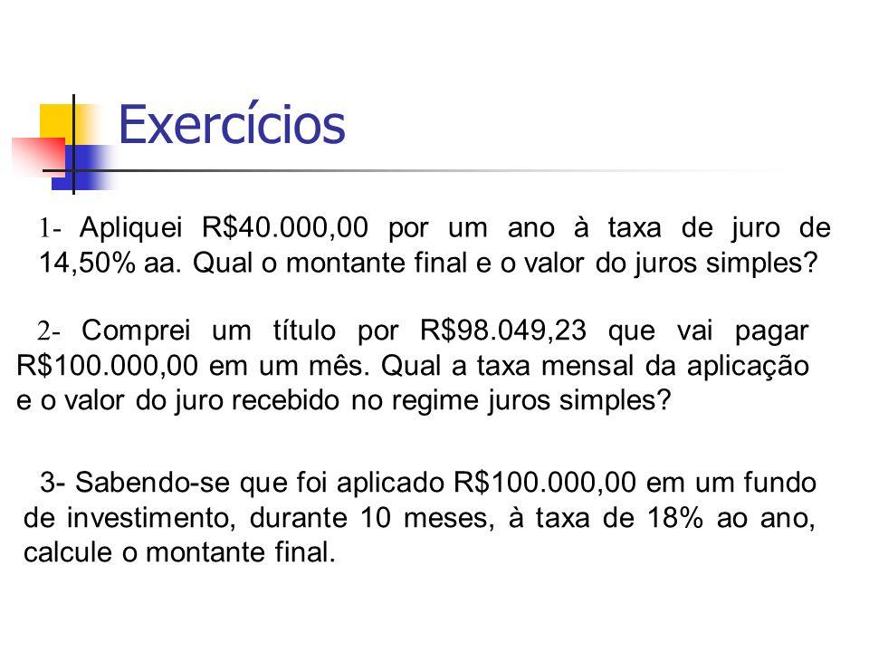 Exercícios 1- Apliquei R$40.000,00 por um ano à taxa de juro de 14,50% aa. Qual o montante final e o valor do juros simples? 2- Comprei um título por