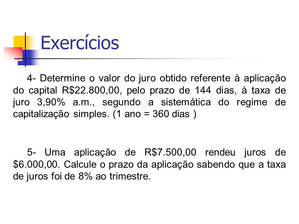 Exercícios 4- Determine o valor do juro obtido referente à aplicação do capital R$22.800,00, pelo prazo de 144 dias, à taxa de juro 3,90% a.m., segund