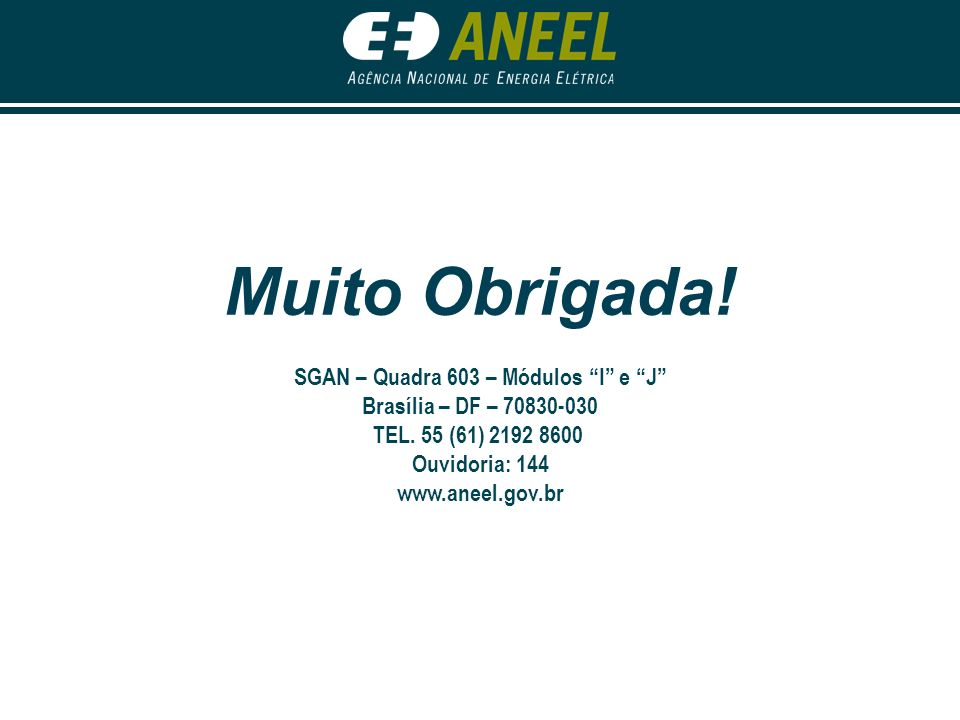 Muito Obrigada! SGAN – Quadra 603 – Módulos I e J Brasília – DF – 70830-030 TEL. 55 (61) 2192 8600 Ouvidoria: 144 www.aneel.gov.br